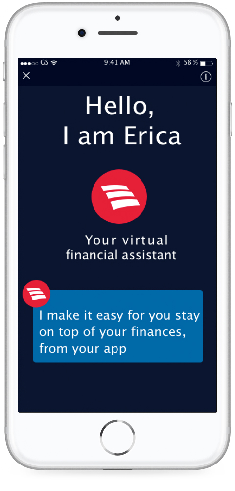 Hello, I am Erica your virtual financial assistant.  I make it easy for you to stay on top of your finances, from your app.